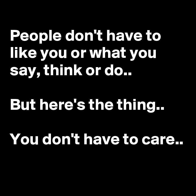 People don't have to like you or what you say, think or do..  But here's the thing..  You don't have to care..