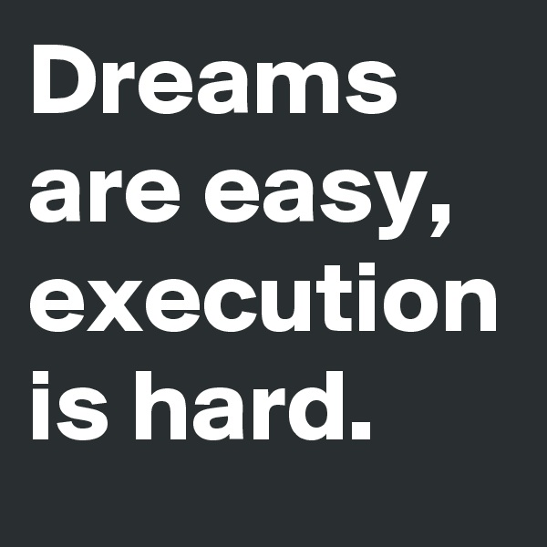 Dreams are easy, execution is hard.