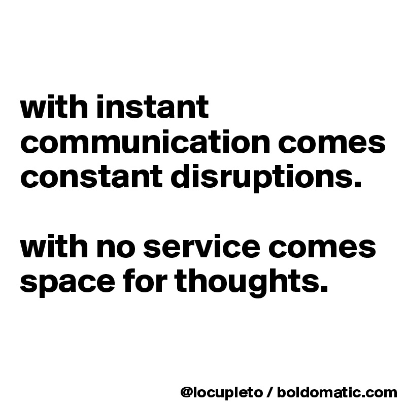 with instant communication comes constant disruptions.   with no service comes space for thoughts.