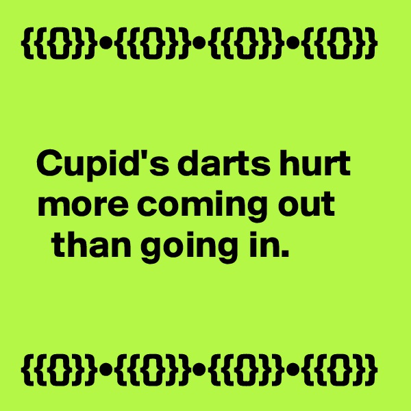 {{{}}}•{{{}}}•{{{}}}•{{{}}}     Cupid's darts hurt       more coming out           than going in.   {{{}}}•{{{}}}•{{{}}}•{{{}}}