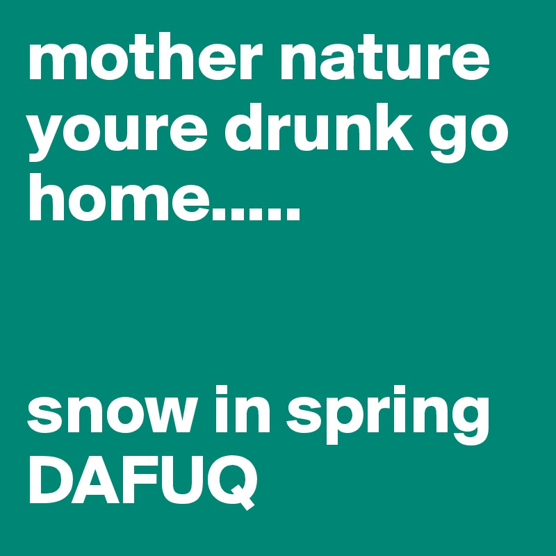 mother nature youre drunk go home.....   snow in spring DAFUQ
