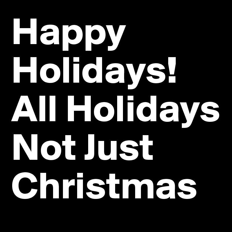 Happy Holidays! All Holidays Not Just Christmas