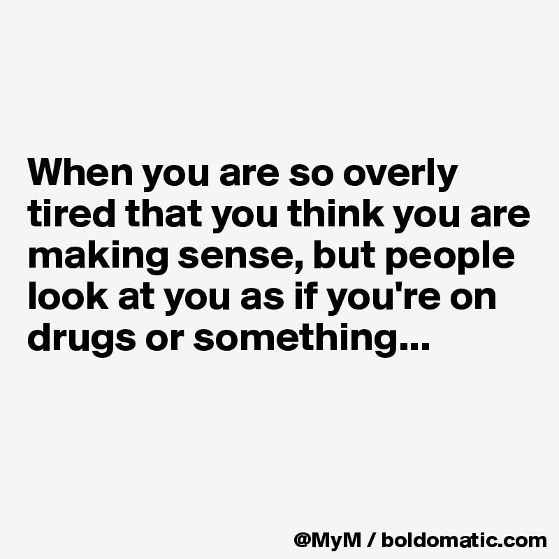When you are so overly tired that you think you are making sense, but people look at you as if you're on drugs or something...