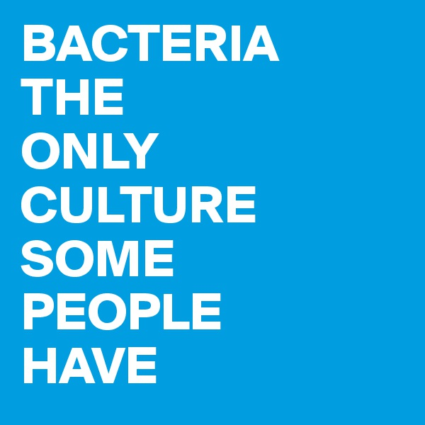 BACTERIA THE ONLY CULTURE SOME PEOPLE HAVE