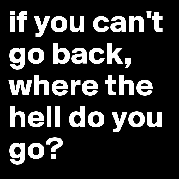 if you can't go back, where the hell do you go?