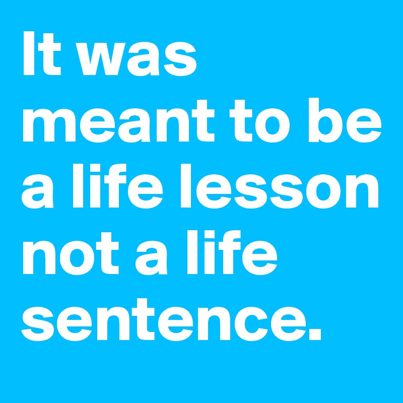 It was meant to be a life lesson not a life sentence.