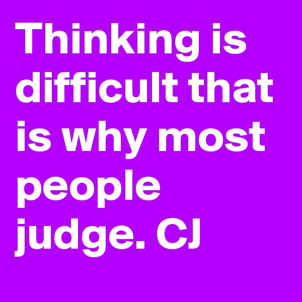 Thinking is difficult that is why most people judge. CJ