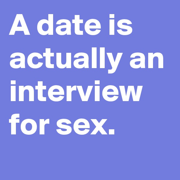 A date is actually an interview for sex.