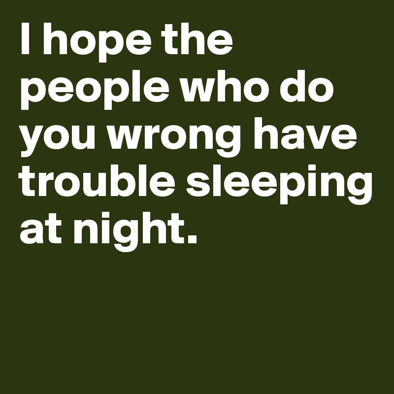 I hope the people who do you wrong have trouble sleeping at night.