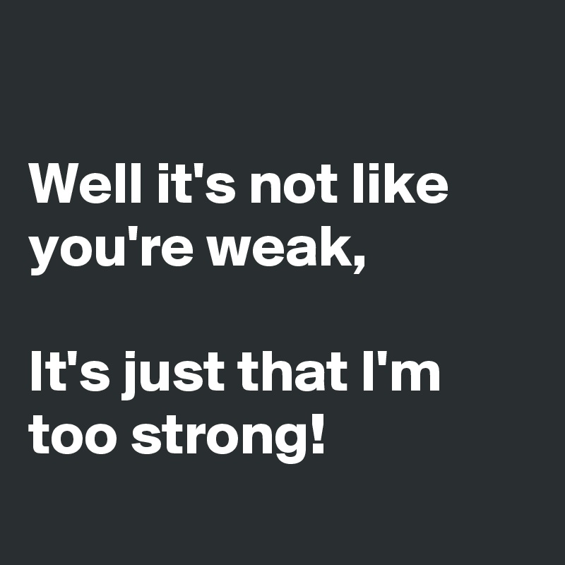 Emo Quotes About Giving Up: Well It's Not Like You're Weak, It's Just That I'm Too