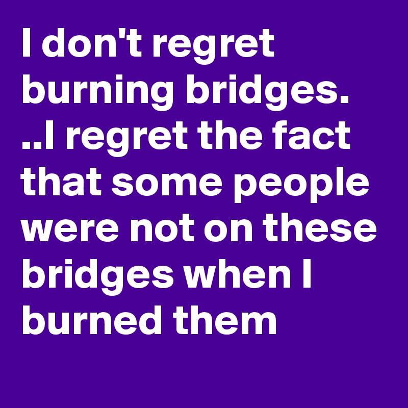 I don't regret burning bridges. ..I regret the fact that some people were not on these bridges when I burned them