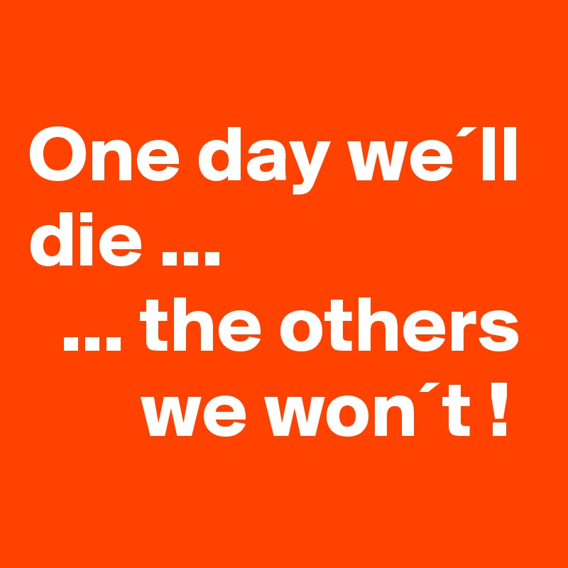 One day we´ll die ...   ... the others        we won´t !