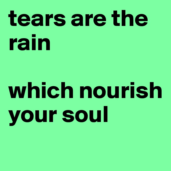 tears are the rain  which nourish your soul