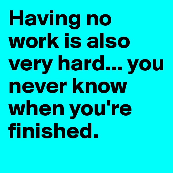Having no work is also very hard... you never know when you're finished.