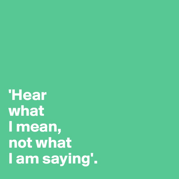 'Hear what I mean, not what  I am saying'.