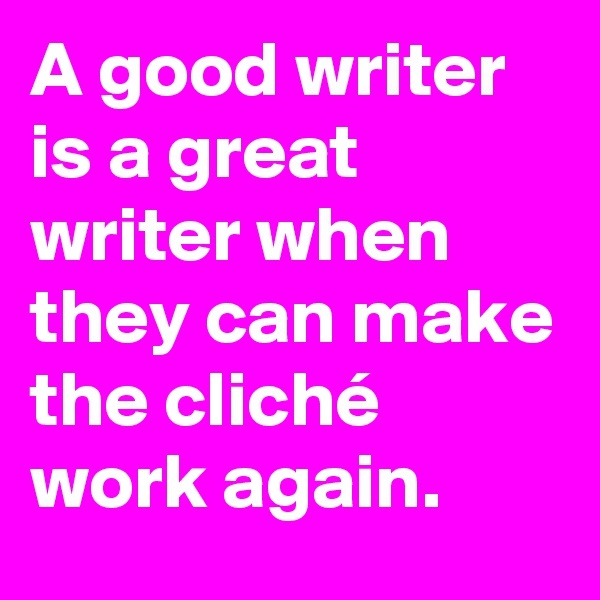 A good writer is a great writer when they can make the cliché work again.