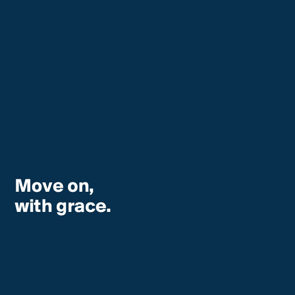 Move on,  with grace.