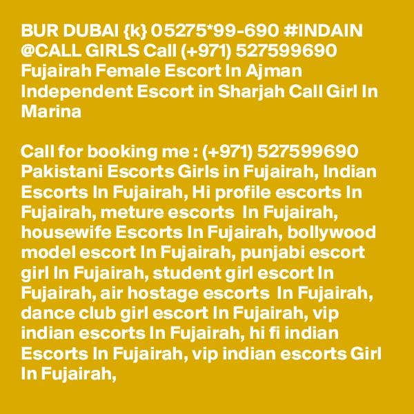 BUR DUBAI {k} 05275*99-690 #INDAIN @CALL GIRLS Call (+971) 527599690 Fujairah Female Escort In Ajman Independent Escort in Sharjah Call Girl In Marina  Call for booking me : (+971) 527599690 Pakistani Escorts Girls in Fujairah, Indian Escorts In Fujairah, Hi profile escorts In Fujairah, meture escorts  In Fujairah, housewife Escorts In Fujairah, bollywood model escort In Fujairah, punjabi escort girl In Fujairah, student girl escort In Fujairah, air hostage escorts  In Fujairah, dance club girl escort In Fujairah, vip indian escorts In Fujairah, hi fi indian Escorts In Fujairah, vip indian escorts Girl In Fujairah,