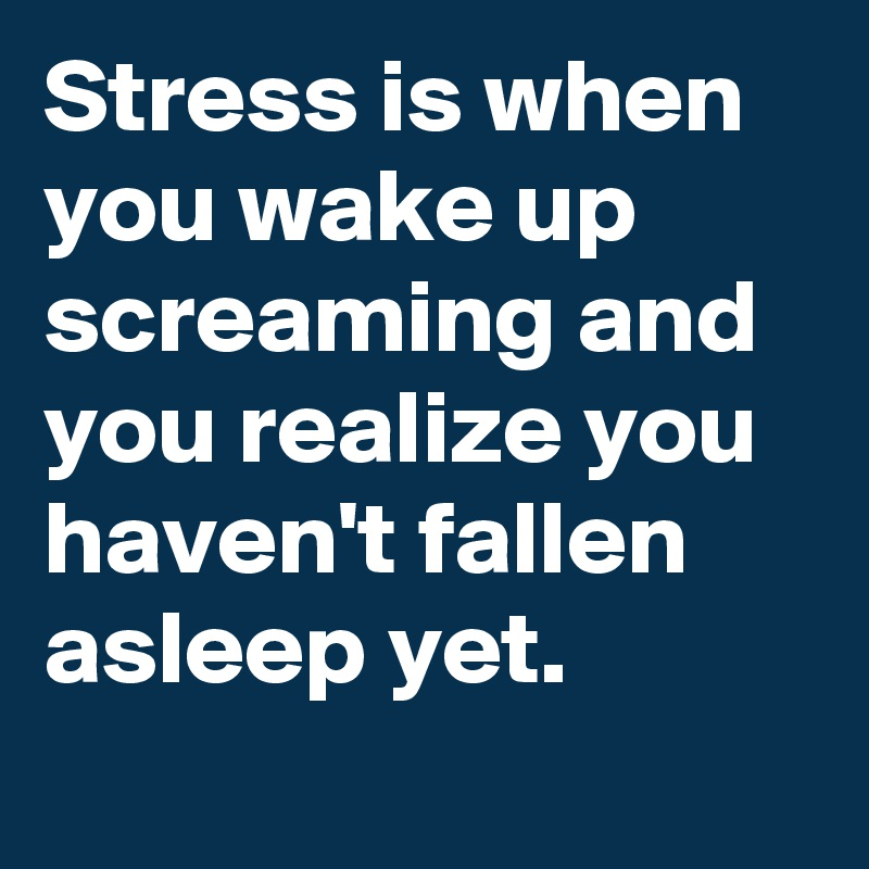 Stress-is-when-you-wake-up-screaming-and