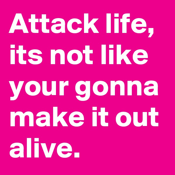 Attack life, its not like your gonna make it out alive.