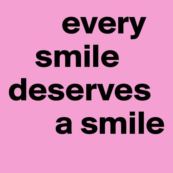 every      smile         deserves        a smile