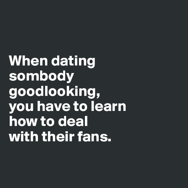 When dating  sombody  goodlooking,  you have to learn  how to deal  with their fans.