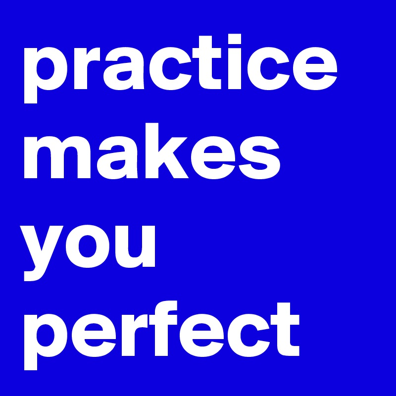 practice makes you perfect