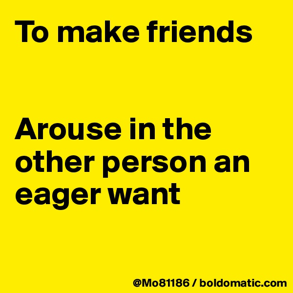 To make friends    Arouse in the other person an eager want