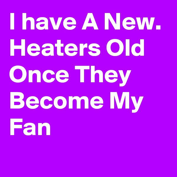 I have A New. Heaters Old Once They Become My Fan