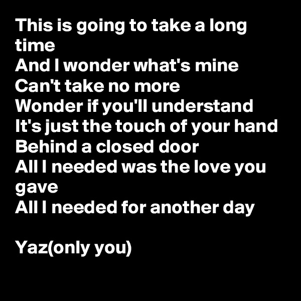 This is going to take a long time And I wonder what's mine Can't take no more Wonder if you'll understand It's just the touch of your hand Behind a closed door All I needed was the love you gave All I needed for another day  Yaz(only you)