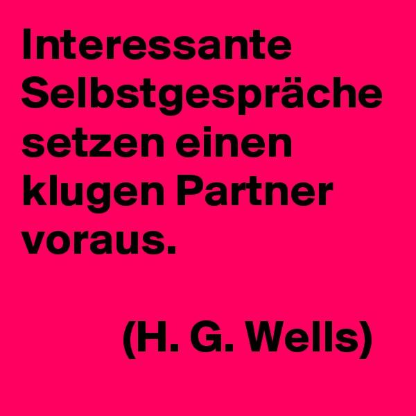 Interessante Selbstgespräche setzen einen klugen Partner voraus.             (H. G. Wells)