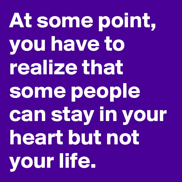 At some point,  you have to realize that some people can stay in your heart but not your life.