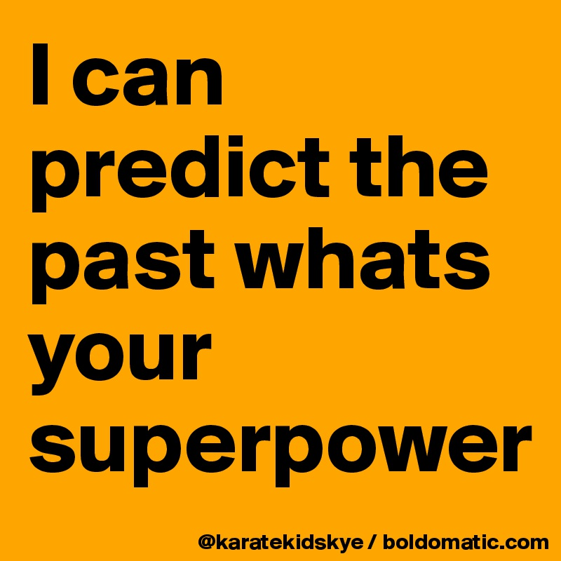 I can predict the past whats your superpower - Post by