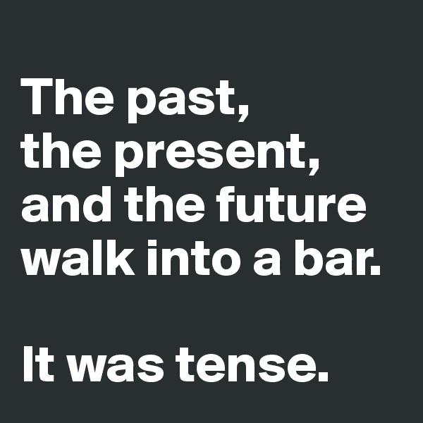 The past, the present, and the future walk into a bar.  It was tense.
