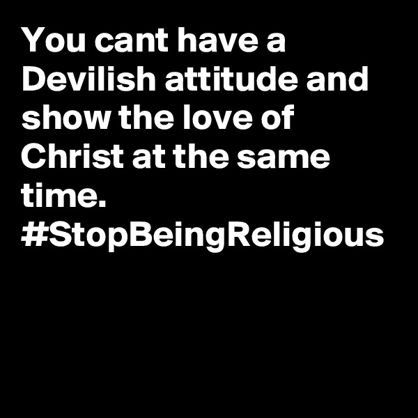 You cant have a Devilish attitude and show the love of Christ at the same time. #StopBeingReligious