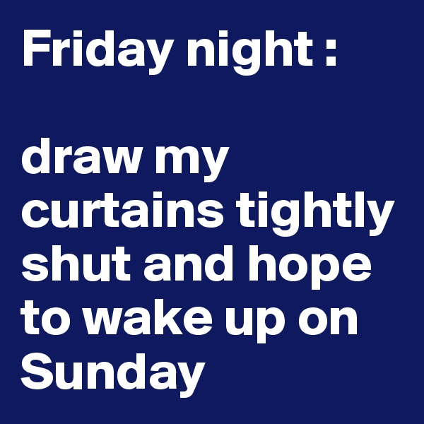 Friday night :   draw my curtains tightly shut and hope to wake up on Sunday