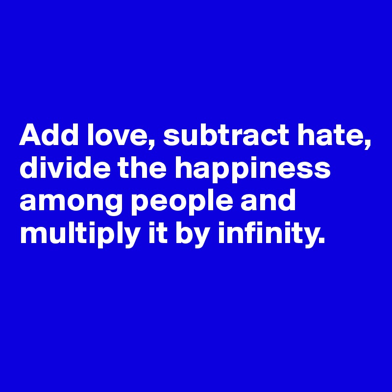 Add love, subtract hate, divide the happiness among people and multiply it by infinity.