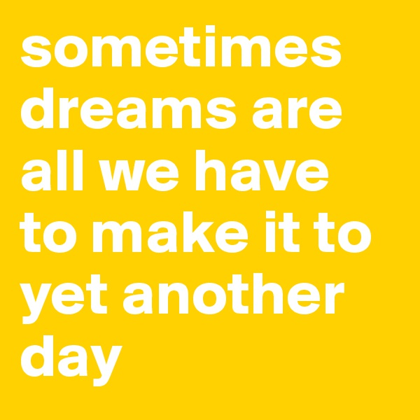sometimes dreams are all we have to make it to yet another day