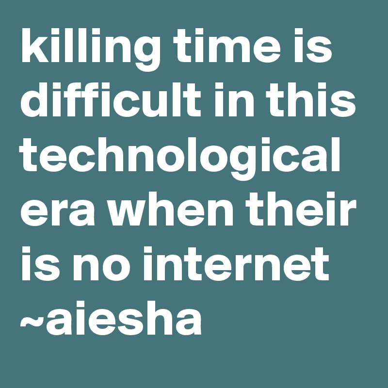 killing time is difficult in this technological era when their is no internet  ~aiesha