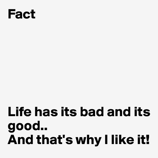 Fact       Life has its bad and its good.. And that's why I like it!
