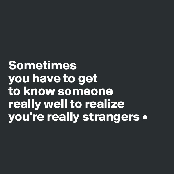 Sometimes you have to get to know someone really well to realize you're really strangers •