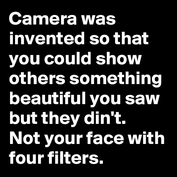 Camera was invented so that you could show others something beautiful you saw but they din't.  Not your face with four filters.