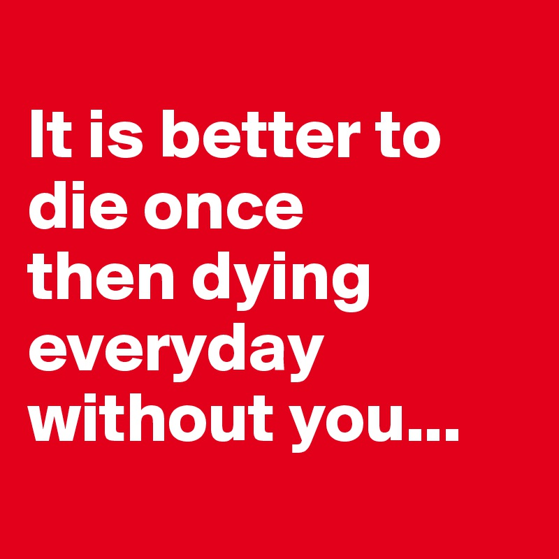 It Is Better To Die Once Then Dying Everyday Without You Post By Shilu On Boldomatic