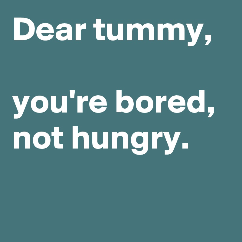 Dear tummy,  you're bored, not hungry.