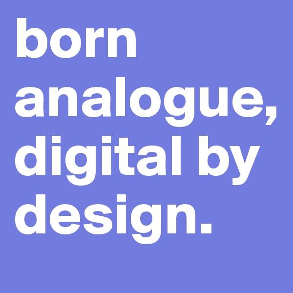 born analogue, digital by design.