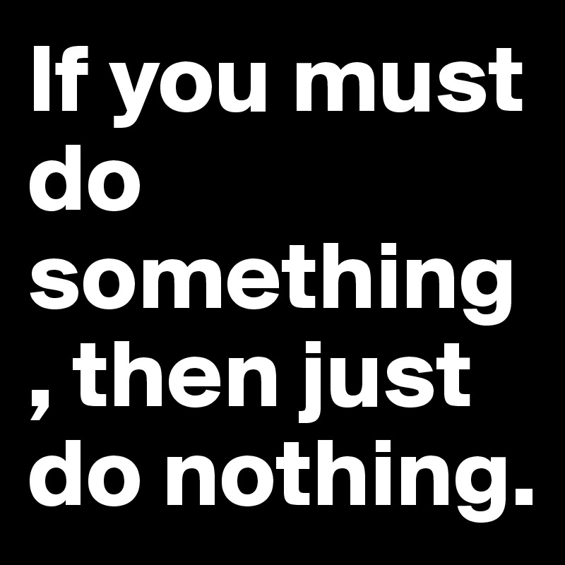 If you must do something, then just do nothing.