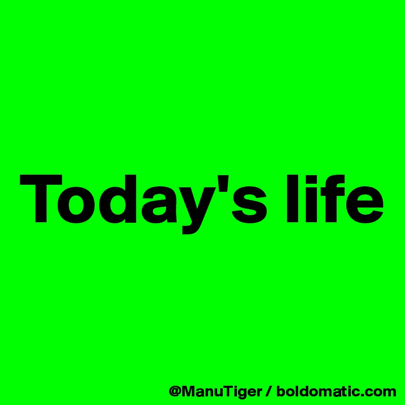 Today's life