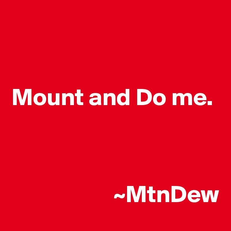 Mount and Do me.                         ~MtnDew