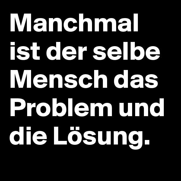 Manchmal ist der selbe Mensch das Problem und die Lösung.