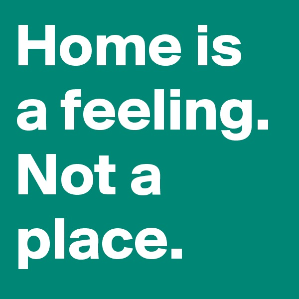 Home is a feeling. Not a place.